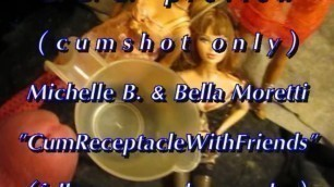 "BBB preview: Michelle B. & Bella Moretti ""Cum Receptacle""(cumshot only)AVI"